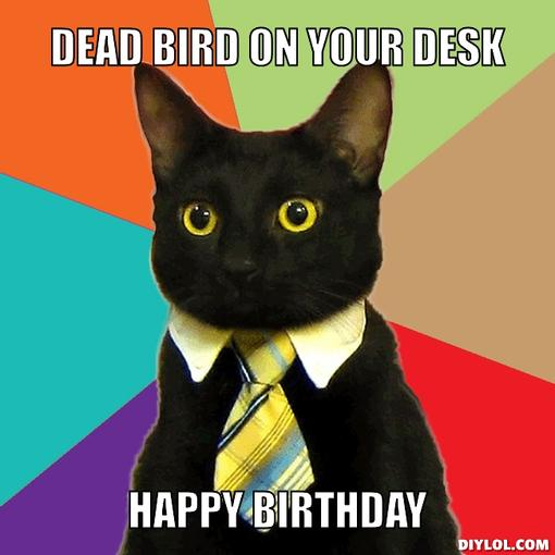 Happy Birthday Dmxdesign !!! Business-cat-meme-generator-dead-bird-on-your-desk-happy-birthday-d0e285